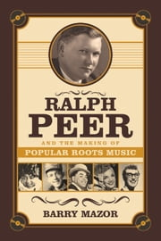 Ralph Peer and the Making of Popular Roots Music ebook by Barry Mazor
