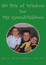 50 Bits of Wisdom for My Grandchildren ebook by Ph.D. Bill Serdahely
