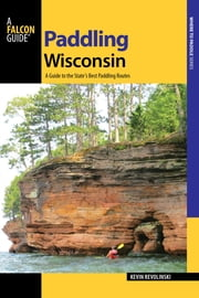 Paddling Wisconsin - A Guide to the State's Best Paddling Routes ebook by Kevin Revolinski
