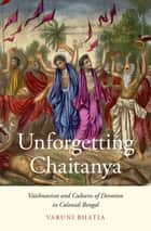 Unforgetting Chaitanya - Vaishnavism and Cultures of Devotion in Colonial Bengal ebook by Varuni Bhatia