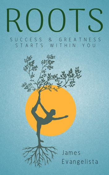 Roots: Success and Greatness Starts Within You ebook by James Evangelista