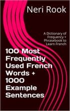 100 Most Frequently Used French Words + 1000 Example Sentences: A Dictionary of Frequency + Phrasebook to Learn French ebook by Neri Rook