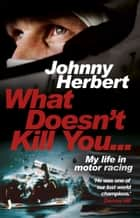 What Doesn't Kill You... - My Life in Motor Racing ebook by Johnny Herbert
