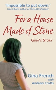 For a House Made of Stone: Gina's Story ebook by Gina French,Andrew Crofts