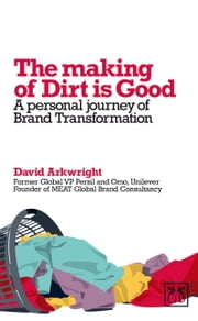 The Making of Dirt is Good - A personal journey of Brand Transformation ebook by David Arkwright