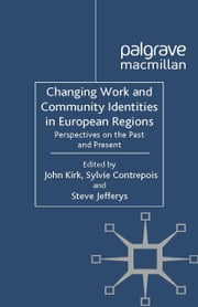 Changing Work and Community Identities in European Regions - Perspectives on the Past and Present ebook by J. Kirk,S. Contrepois,S. Jefferys