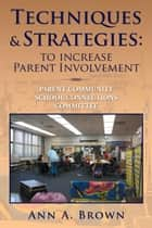 Techniques & Strategies: To Increase Parent Involvement ebook by Ann A. Brown