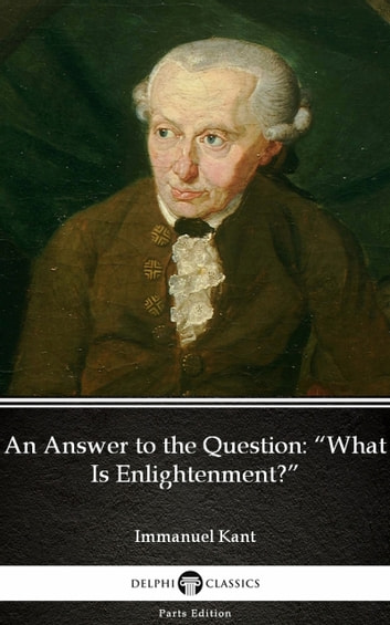 "An Answer to the Question ""What Is Enlightenment"" by Immanuel Kant - Delphi Classics (Illustrated) ebook by Immanuel Kant"