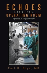 Echoes from the Operating Room - Vignettes in Surgical History ebook by Carl R. Boyd, MD
