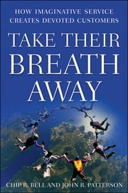 Take Their Breath Away - How Imaginative Service Creates Devoted Customers ebook by Chip R. Bell,John R. Patterson