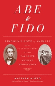 Abe & Fido - Lincoln's Love of Animals and the Touching Story of His Favorite Canine Companion ebook by Matthew Algeo