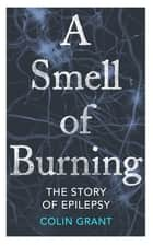 A Smell of Burning - The Story of Epilepsy ebook by Colin Grant