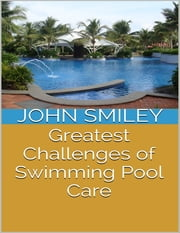 Greatest Challenges of Swimming Pool Care ebook by John Smiley