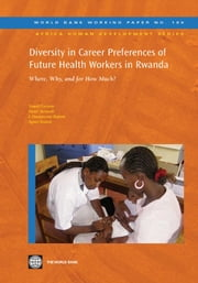Diversity In Career Preferences Of Future Health Workers In Rwanda: Where, Why, And For How Much? ebook by Lievens Tomas; Serneels Pieter; Butera Jean Damascene; Soucat Agnes