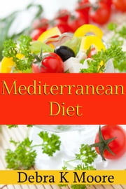 Mediterranean Diet - A Diet That's Not Really A Diet ebook by Debra K. Moore