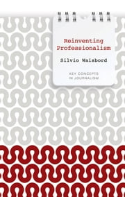 Reinventing Professionalism - Journalism and News in Global Perspective ebook by Silvio Waisbord