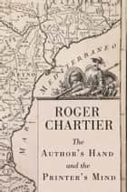 The Author's Hand and the Printer's Mind - Transformations of the Written Word in Early Modern Europe ebook by Roger Chartier