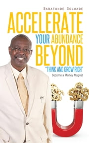 "Accelerate Your Abundance Beyond ""Think and Grow Rich"" - Become a Money Magnet ebook by Babatunde Soluade"