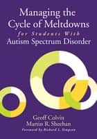 Managing the Cycle of Meltdowns for Students With Autism Spectrum Disorder ebook by Geoffrey (Geoff) T. Colvin,Martin R. Sheehan