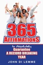 365 Affirmations to Absolutely Guarantee a Record-Breaking Year ebook by John Di Lemme