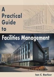 A Practical Guide to Facilities Management ebook by Ian C. Barker