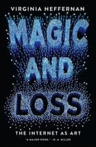 Magic and Loss - The Internet as Art ebook by Virginia Heffernan