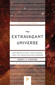 The Extravagant Universe - Exploding Stars, Dark Energy, and the Accelerating Cosmos ebook by Robert P. Kirshner,Robert P. Kirshner
