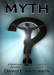 Myth? A Response To The Arguments Against Jesus' Historicity ebook by David E. Anderson