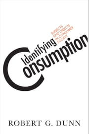 Identifying Consumption - Subjects and Objects in Consumer Society ebook by Robert G. Dunn