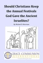 Should Christians Keep the Annual Festivals God Gave the Ancient Israelites? ebook by Michael D. Morrison