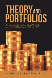 Theory and Portfolios - An economic history of MPT, APT, and the CAPM from 1952 to 1986. ebook by Nicholas Jewczyn, Ph.D.