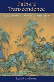 Paths to Transcendence - According to Shankara, Ibn Arabi & Meister Eckhart ebook by Reza Shah-Kazemi