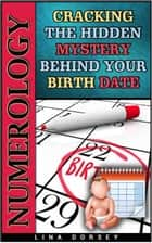 Numerology: Cracking the Hidden Mystery Behind Your Birth Date ebook by Lina Dorsey