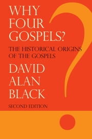 Why Four Gospels? - The Historical Origins of the Gospels ebook by David Alan Black
