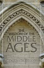 The Wisdom of the Middle Ages ebook by Michael K. Kellogg