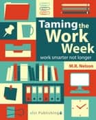 Taming the Work Week: Work Smarter Not Longer ebook by M.R. Nelson