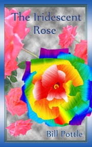 The Iridescent Rose ebook by Bill Pottle