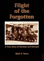 Flight of the Forgotten - A True Story of Heroism and Betrayal ebook by Mark A. Vance