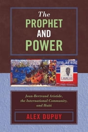 The Prophet and Power - Jean-Bertrand Aristide, the International Community, and Haiti ebook by Alex Dupuy,Franck Laraque