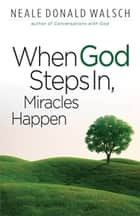 When God Steps In Miracles Happen ebook by Neale Donald Walsh