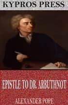 Epistle to Dr. Arbuthnot ebook by Alexander Pope