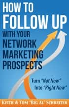 "How to Follow Up With Your Network Marketing Prospects - Turn Not Now Into Right Now! eBook by Keith Schreiter, Tom ""Big Al"" Schreiter"