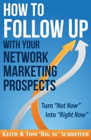 "How to Follow Up With Your Network Marketing Prospects - Turn Not Now Into Right Now! ebook by Keith Schreiter,Tom ""Big Al"" Schreiter"