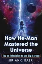 How He-Man Mastered the Universe - Toy to Television to the Big Screen ebook by Brian C. Baer