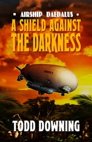 Airship Daedalus: A Shield Against the Darkness ebook by Todd Downing