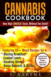 Cannabis Cookbook: How High SHOULD Taste, Without the Smell! Featuring Weed Recipes for a Blazing Breakfast, Loaded Lunch, Smoking Dinner, Ganja Dessert & Drinks! Exciting Appetizers, Soups & MORE ebook by J. Verene