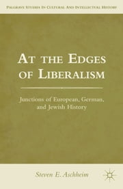 At the Edges of Liberalism - Junctions of European, German, and Jewish History ebook by S. Aschheim