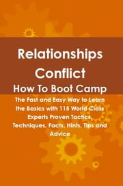 Relationships Conflict How To Boot Camp: The Fast and Easy Way to Learn the Basics with 115 World Class Experts Proven Tactics, Techniques, Facts, Hints, Tips and Advice ebook by Lance Glackin