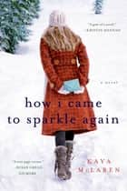 How I Came to Sparkle Again - A Novel ebook by Kaya McLaren