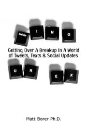 Deleting UR Ex: Getting over a breakup in a world of tweets. texts, and social updates ebook by Matt Borer